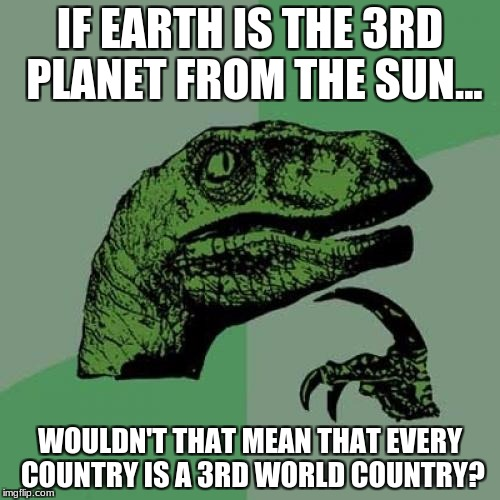 Philosoraptor Meme | IF EARTH IS THE 3RD PLANET FROM THE SUN... WOULDN'T THAT MEAN THAT EVERY COUNTRY IS A 3RD WORLD COUNTRY? | image tagged in memes,philosoraptor | made w/ Imgflip meme maker