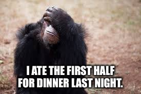 I ATE THE FIRST HALF FOR DINNER LAST NIGHT. | made w/ Imgflip meme maker