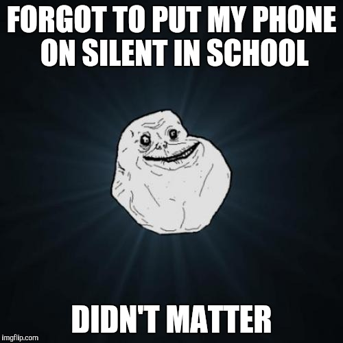 Forever Alone Meme | FORGOT TO PUT MY PHONE ON SILENT IN SCHOOL DIDN'T MATTER | image tagged in memes,forever alone | made w/ Imgflip meme maker