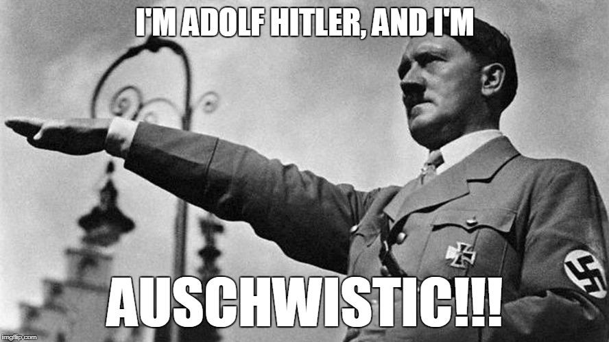 I'M ADOLF HITLER, AND I'M AUSCHWISTIC!!! | image tagged in adolf hitler heil | made w/ Imgflip meme maker