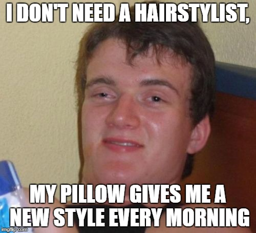 10 Guy Meme | I DON'T NEED A HAIRSTYLIST, MY PILLOW GIVES ME A NEW STYLE EVERY MORNING | image tagged in memes,10 guy | made w/ Imgflip meme maker