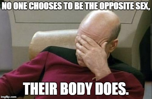 Captain Picard Facepalm Meme | NO ONE CHOOSES TO BE THE OPPOSITE SEX, THEIR BODY DOES. | image tagged in memes,captain picard facepalm | made w/ Imgflip meme maker