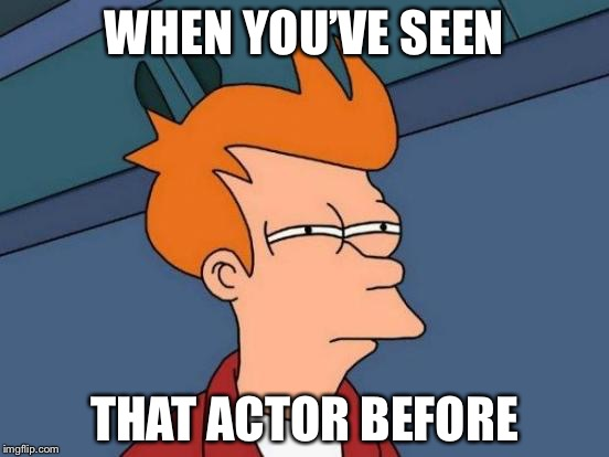 Futurama Fry Meme | WHEN YOU'VE SEEN THAT ACTOR BEFORE | image tagged in memes,futurama fry | made w/ Imgflip meme maker