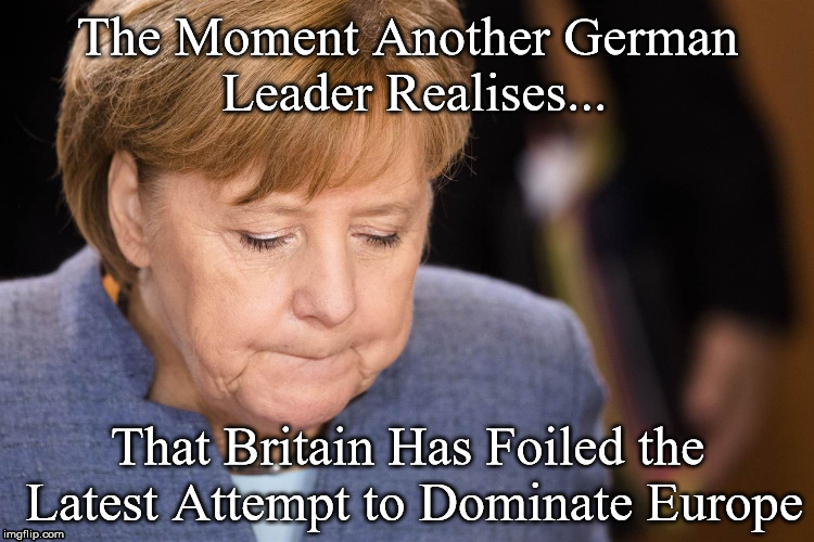 Angela Merkel | The Moment Another German Leader Realises... That Britain Has Foiled the Latest Attempt to Dominate Europe | image tagged in germany,dominate europe,brexit,eu | made w/ Imgflip meme maker