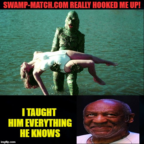Creatures get lonely too | SWAMP-MATCH.COM REALLY HOOKED ME UP! I TAUGHT HIM EVERYTHING HE KNOWS | image tagged in funny memes,creature from black lagoon,bill cosby,nsfw | made w/ Imgflip meme maker