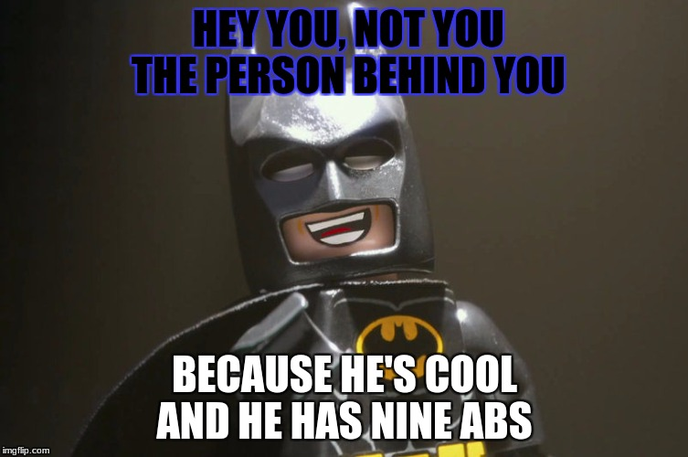 HEY YOU, NOT YOU THE PERSON BEHIND YOU; BECAUSE HE'S COOL AND HE HAS NINE ABS | image tagged in lego batman yeah | made w/ Imgflip meme maker