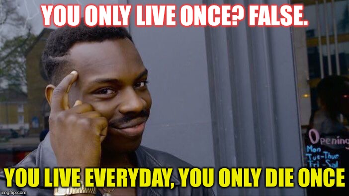 You only... | YOU ONLY LIVE ONCE? FALSE. YOU LIVE EVERYDAY, YOU ONLY DIE ONCE | image tagged in memes,roll safe think about it,funny,dank memes,succ,you only live once | made w/ Imgflip meme maker