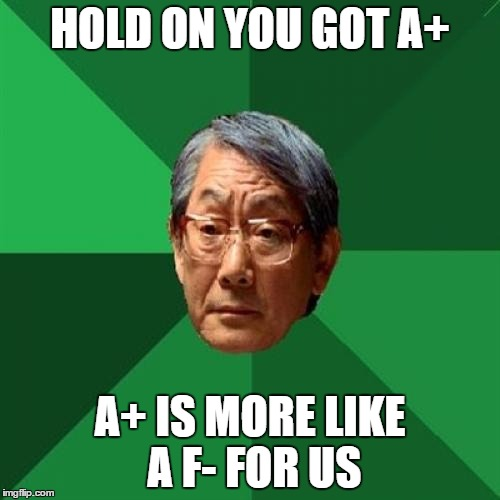 High Expectations Asian Father Meme | HOLD ON YOU GOT A+ A+ IS MORE LIKE A F- FOR US | image tagged in memes,high expectations asian father | made w/ Imgflip meme maker