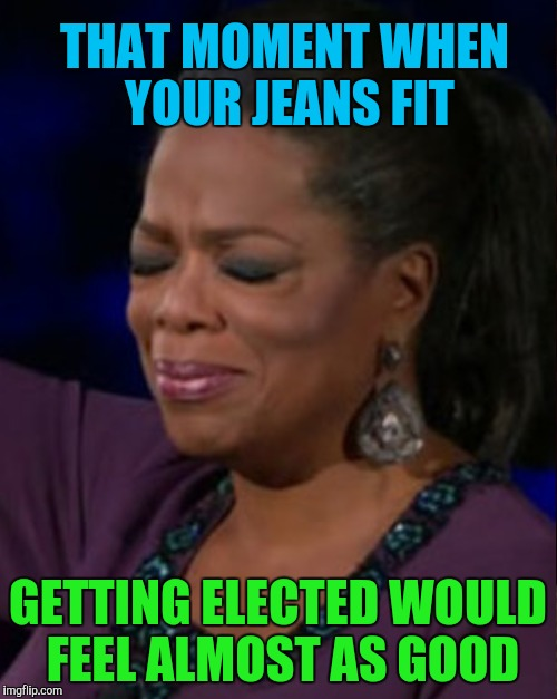 THAT MOMENT WHEN YOUR JEANS FIT GETTING ELECTED WOULD FEEL ALMOST AS GOOD | made w/ Imgflip meme maker