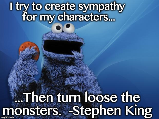 Cookie Monster Hungry Games | I try to create sympathy for my characters... ...Then turn loose the monsters.  -Stephen King | image tagged in cookie monster hungry games | made w/ Imgflip meme maker