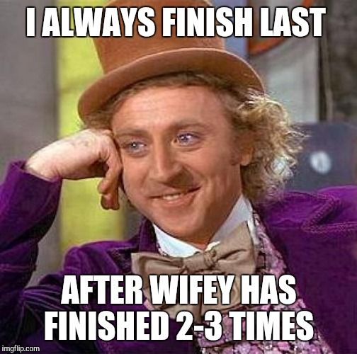 Creepy Condescending Wonka Meme | I ALWAYS FINISH LAST AFTER WIFEY HAS FINISHED 2-3 TIMES | image tagged in memes,creepy condescending wonka | made w/ Imgflip meme maker