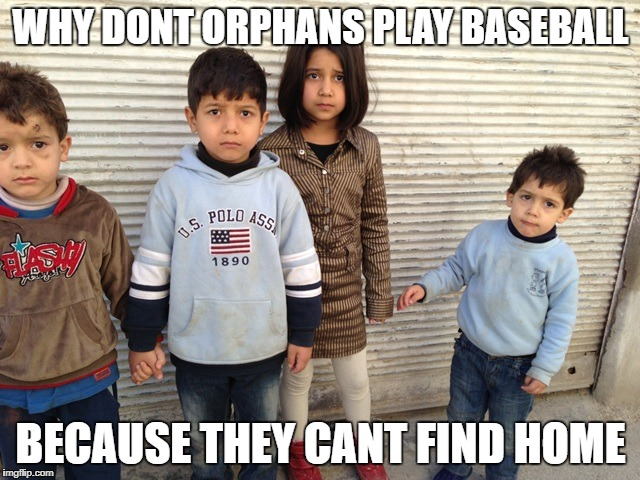 WHY DONT ORPHANS PLAY BASEBALL BECAUSE THEY CANT FIND HOME | image tagged in syrian orphans | made w/ Imgflip meme maker