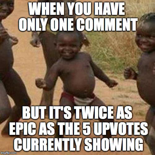 Third World Success Kid Meme | WHEN YOU HAVE ONLY ONE COMMENT BUT IT'S TWICE AS EPIC AS THE 5 UPVOTES CURRENTLY SHOWING | image tagged in memes,third world success kid | made w/ Imgflip meme maker