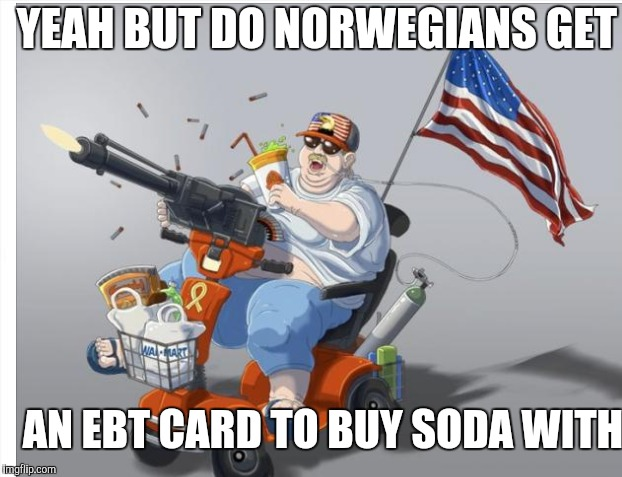 YEAH BUT DO NORWEGIANS GET AN EBT CARD TO BUY SODA WITH | made w/ Imgflip meme maker