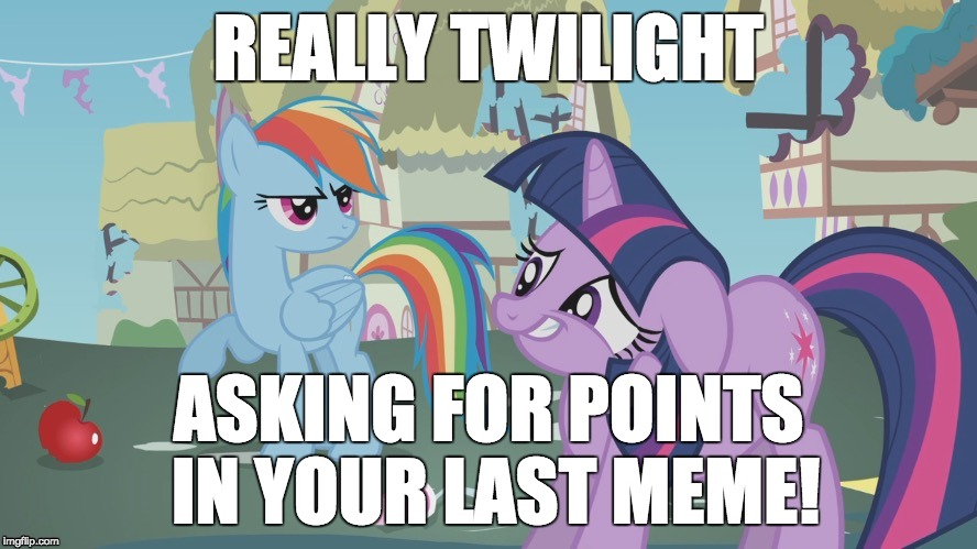 Maybe dumb, but I want those points! | REALLY TWILIGHT ASKING FOR POINTS IN YOUR LAST MEME! | image tagged in really twilight,memes,imgflip points,xanderbrony | made w/ Imgflip meme maker