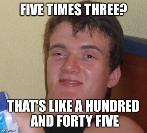 10 Guy Meme | FIVE TIMES THREE? THAT'S LIKE A HUNDRED AND FORTY FIVE | image tagged in memes,10 guy | made w/ Imgflip meme maker