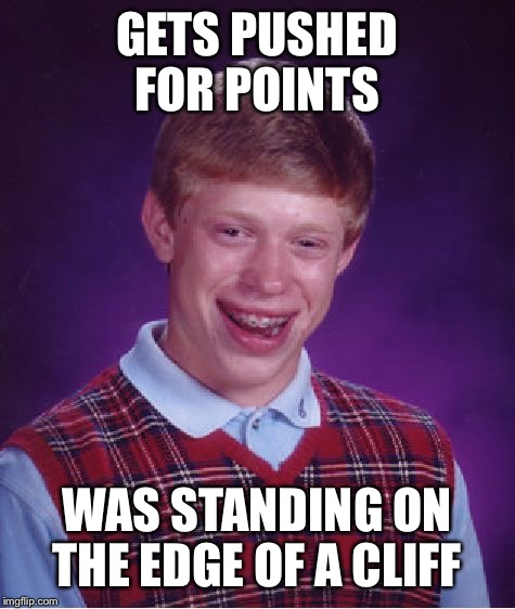 Bad Luck Brian Meme | GETS PUSHED FOR POINTS WAS STANDING ON THE EDGE OF A CLIFF | image tagged in memes,bad luck brian | made w/ Imgflip meme maker