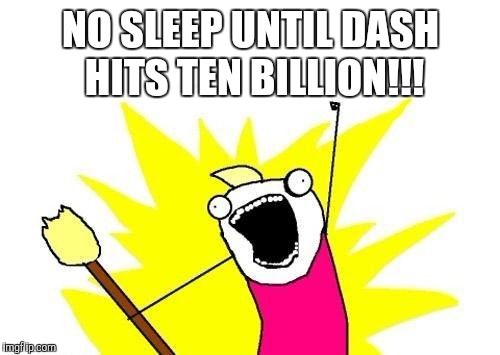 X All The Y Meme | NO SLEEP UNTIL DASH HITS TEN BILLION!!! | image tagged in memes,x all the y | made w/ Imgflip meme maker