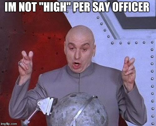 "Dr Evil Laser Meme | IM NOT ""HIGH"" PER SAY OFFICER 