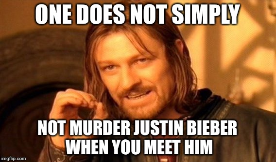 One Does Not Simply Meme | ONE DOES NOT SIMPLY NOT MURDER JUSTIN BIEBER WHEN YOU MEET HIM | image tagged in memes,one does not simply | made w/ Imgflip meme maker