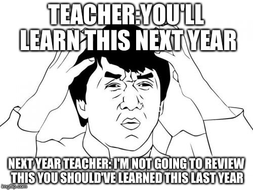Jackie Chan WTF Meme | TEACHER:YOU'LL LEARN THIS NEXT YEAR NEXT YEAR TEACHER: I'M NOT GOING TO REVIEW THIS YOU SHOULD'VE LEARNED THIS LAST YEAR | image tagged in memes,jackie chan wtf | made w/ Imgflip meme maker