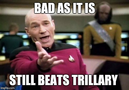 Picard Wtf Meme | BAD AS IT IS STILL BEATS TRILLARY | image tagged in memes,picard wtf | made w/ Imgflip meme maker