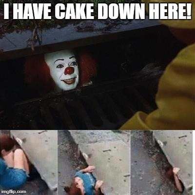pennywise in sewer | I HAVE CAKE DOWN HERE! | image tagged in pennywise in sewer | made w/ Imgflip meme maker