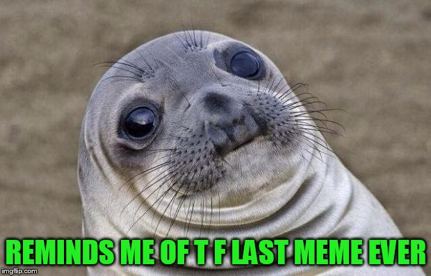 Awkward Moment Sealion Meme | REMINDS ME OF T F LAST MEME EVER | image tagged in memes,awkward moment sealion | made w/ Imgflip meme maker