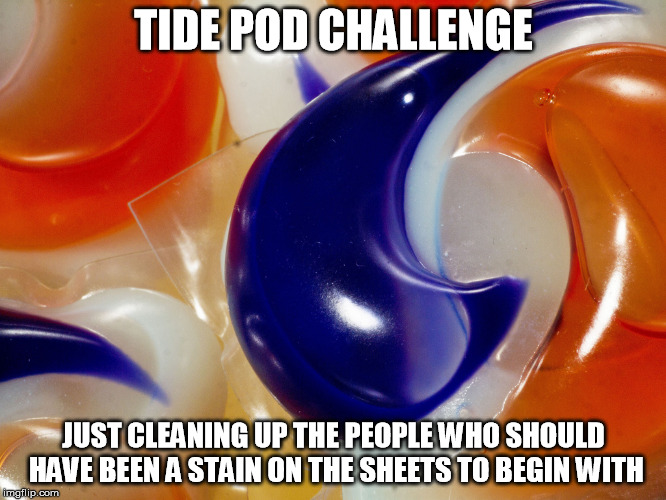 Tide Pod | TIDE POD CHALLENGE JUST CLEANING UP THE PEOPLE WHO SHOULD HAVE BEEN A STAIN ON THE SHEETS TO BEGIN WITH | image tagged in tide pods,challenge,tide pod,tide pod challenge,funny,funny memes | made w/ Imgflip meme maker