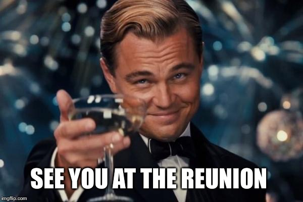 Leonardo Dicaprio Cheers Meme | SEE YOU AT THE REUNION | image tagged in memes,leonardo dicaprio cheers | made w/ Imgflip meme maker