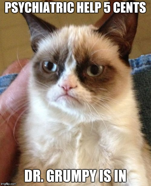 Grumpy Cat Meme | PSYCHIATRIC HELP 5 CENTS DR. GRUMPY IS IN | image tagged in memes,grumpy cat | made w/ Imgflip meme maker