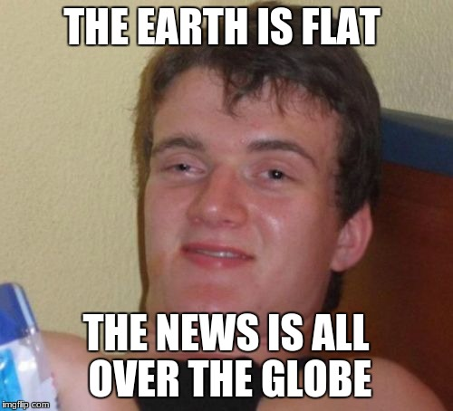 10 Guy Meme | THE EARTH IS FLAT THE NEWS IS ALL OVER THE GLOBE | image tagged in memes,10 guy | made w/ Imgflip meme maker