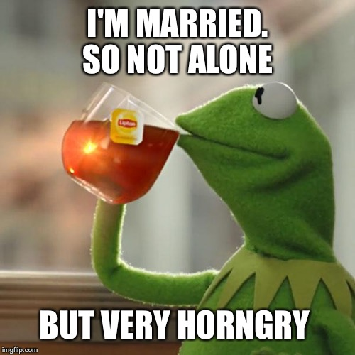 But Thats None Of My Business Meme | I'M MARRIED. SO NOT ALONE BUT VERY HORNGRY | image tagged in memes,but thats none of my business,kermit the frog | made w/ Imgflip meme maker