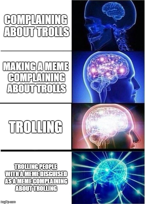 Expanding Brain Meme | COMPLAINING ABOUT TROLLS MAKING A MEME COMPLAINING ABOUT TROLLS TROLLING TROLLING PEOPLE WITH A MEME DISGUISED AS A MEME COMPLAINING ABOUT T | image tagged in memes,expanding brain | made w/ Imgflip meme maker