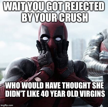Deadpool Surprised Meme | WAIT YOU GOT REJECTED BY YOUR CRUSH WHO WOULD HAVE THOUGHT SHE DIDN'T LIKE 40 YEAR OLD VIRGINS | image tagged in memes,deadpool surprised | made w/ Imgflip meme maker
