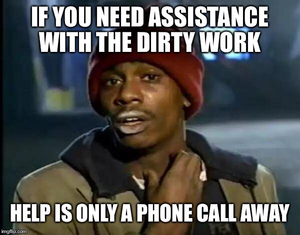 Y'all Got Any More Of That Meme | IF YOU NEED ASSISTANCE WITH THE DIRTY WORK HELP IS ONLY A PHONE CALL AWAY | image tagged in memes,y'all got any more of that | made w/ Imgflip meme maker