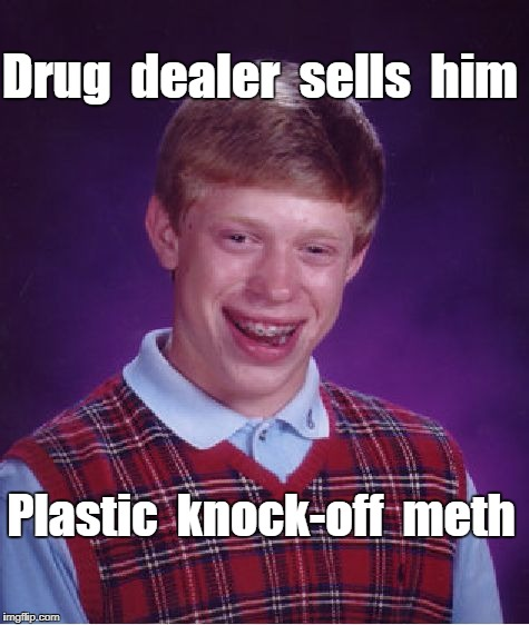 Bad Luck Brian tries drugs | Drug  dealer  sells  him Plastic  knock-off  meth | image tagged in memes,bad luck brian | made w/ Imgflip meme maker