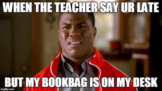 Kevin Hart | WHEN THE TEACHER SAY UR LATE BUT MY BOOKBAG IS ON MY DESK | image tagged in kevin hart | made w/ Imgflip meme maker