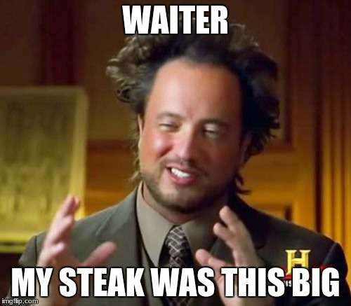 Ancient Aliens Meme | WAITER MY STEAK WAS THIS BIG | image tagged in memes,ancient aliens | made w/ Imgflip meme maker