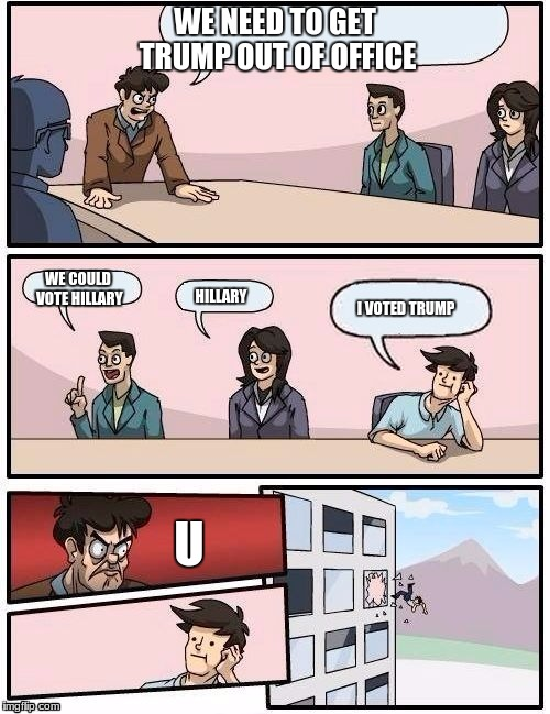 Board Room Meeting | WE NEED TO GET TRUMP OUT OF OFFICE WE COULD VOTE HILLARY HILLARY I VOTED TRUMP U | image tagged in board room meeting | made w/ Imgflip meme maker