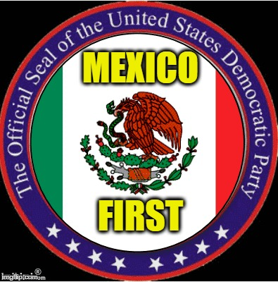 MEXICO FIRST | image tagged in democratic party,illegal immigration,daca | made w/ Imgflip meme maker
