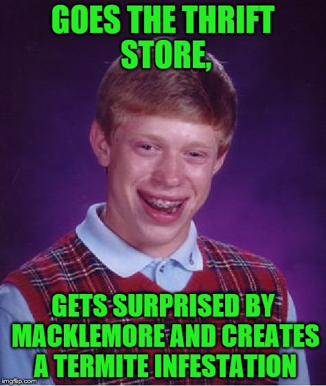 Bad Luck Brian Meme | GOES THE THRIFT STORE, GETS SURPRISED BY MACKLEMORE AND CREATES A TERMITE INFESTATION | image tagged in memes,bad luck brian | made w/ Imgflip meme maker