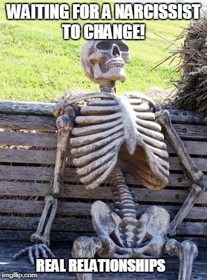 Waiting Skeleton Meme | WAITING FOR A NARCISSIST TO CHANGE! REAL RELATIONSHIPS | image tagged in memes,waiting skeleton | made w/ Imgflip meme maker