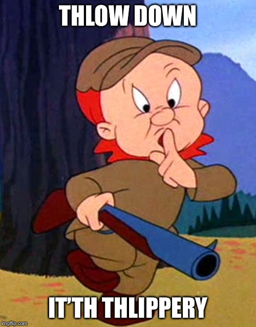 Elmer fudd | THLOW DOWN IT'TH THLIPPERY | image tagged in elmer fudd | made w/ Imgflip meme maker