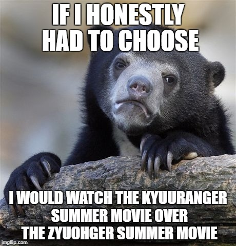 Confession bear sentai | IF I HONESTLY HAD TO CHOOSE I WOULD WATCH THE KYUURANGER SUMMER MOVIE OVER THE ZYUOHGER SUMMER MOVIE | image tagged in memes,confession bear,uchu sentai kyuuranger,dobustsu sentai zyuohger,super sentai | made w/ Imgflip meme maker