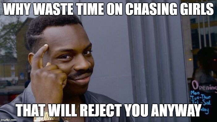 Roll Safe Think About It Meme | WHY WASTE TIME ON CHASING GIRLS THAT WILL REJECT YOU ANYWAY | image tagged in memes,roll safe think about it | made w/ Imgflip meme maker