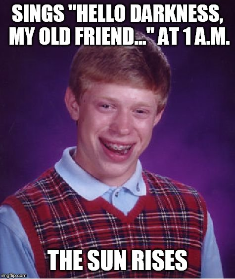 "Bad Luck Brian Meme | SINGS ""HELLO DARKNESS, MY OLD FRIEND..."" AT 1 A.M. THE SUN RISES 