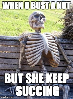 Waiting Skeleton Meme | WHEN U BUST A NUT BUT SHE KEEP SUCCING | image tagged in memes,waiting skeleton | made w/ Imgflip meme maker