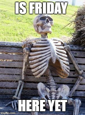 Waiting Skeleton Meme | IS FRIDAY HERE YET | image tagged in memes,waiting skeleton | made w/ Imgflip meme maker