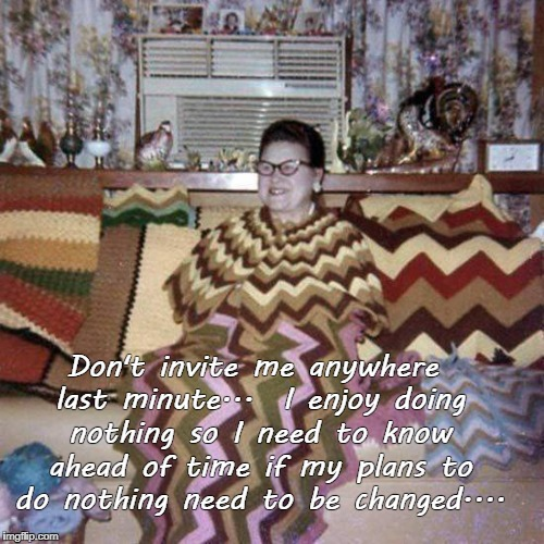 Doing nothing... | Don't invite me anywhere last minute...  I enjoy doing nothing so I need to know ahead of time if my plans to do nothing need to be changed. | image tagged in don't invite me,enjoy,plans,changed | made w/ Imgflip meme maker